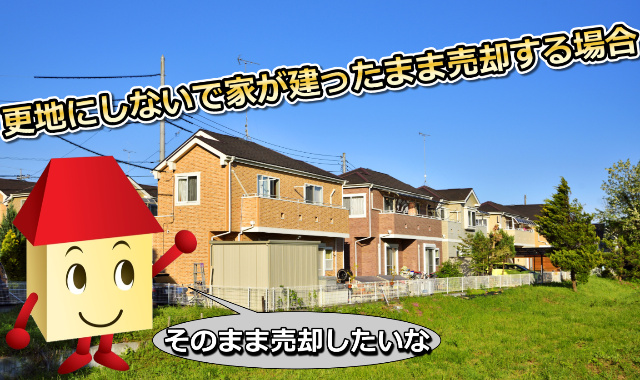 更地にしないで家が建ったまま売却する場合